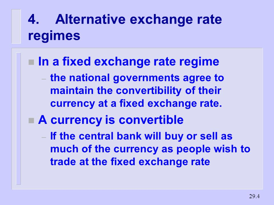 Alternative exchange rate regimes n In a fixed exchange rate regime – the national governments agree to maintain the convertibility of their currency at a fixed exchange rate.