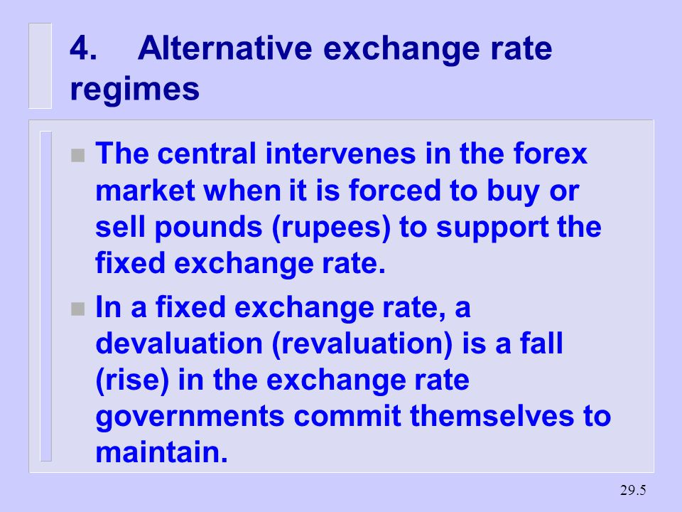 Alternative exchange rate regimes n The central intervenes in the forex market when it is forced to buy or sell pounds (rupees) to support the fixed exchange rate.