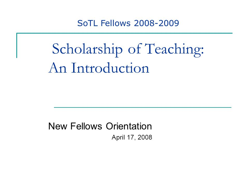 Scholarship of Teaching: An Introduction New Fellows Orientation April 17, 2008 SoTL Fellows