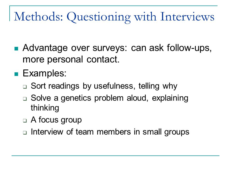Methods: Questioning with Interviews Advantage over surveys: can ask follow-ups, more personal contact.