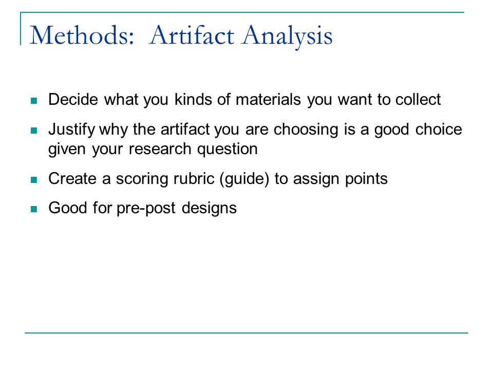 Methods: Artifact Analysis Decide what you kinds of materials you want to collect Justify why the artifact you are choosing is a good choice given your research question Create a scoring rubric (guide) to assign points Good for pre-post designs