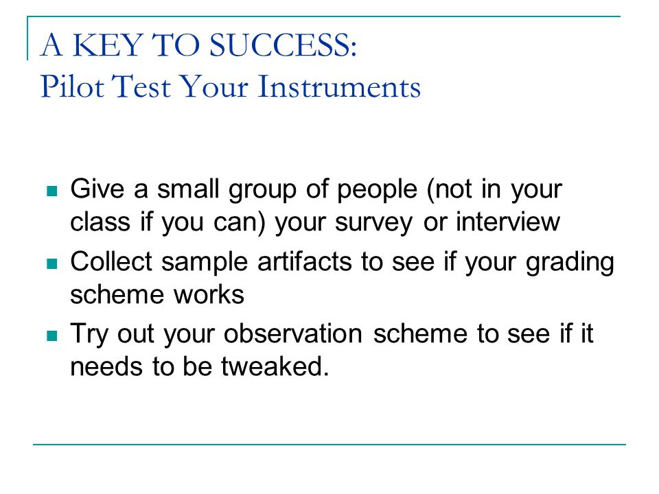 A KEY TO SUCCESS: Pilot Test Your Instruments Give a small group of people (not in your class if you can) your survey or interview Collect sample artifacts to see if your grading scheme works Try out your observation scheme to see if it needs to be tweaked.