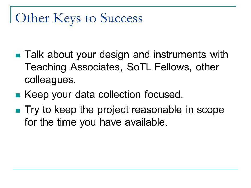 Other Keys to Success Talk about your design and instruments with Teaching Associates, SoTL Fellows, other colleagues.