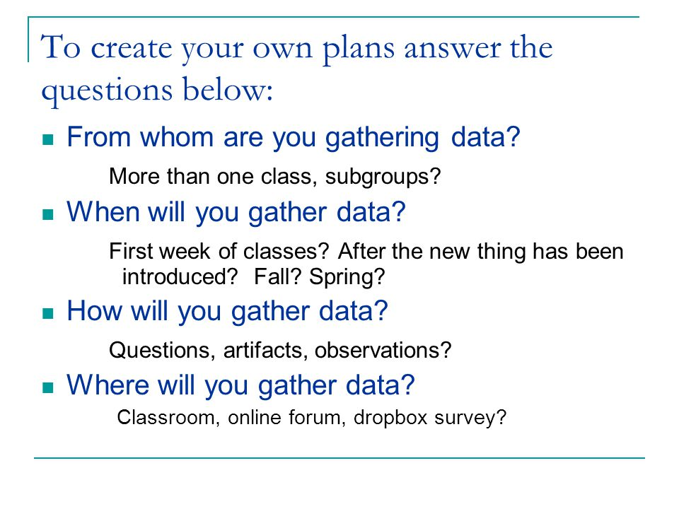 To create your own plans answer the questions below: From whom are you gathering data.