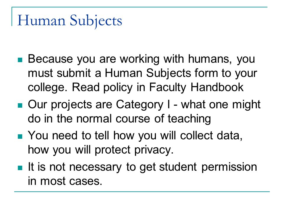 Human Subjects Because you are working with humans, you must submit a Human Subjects form to your college.