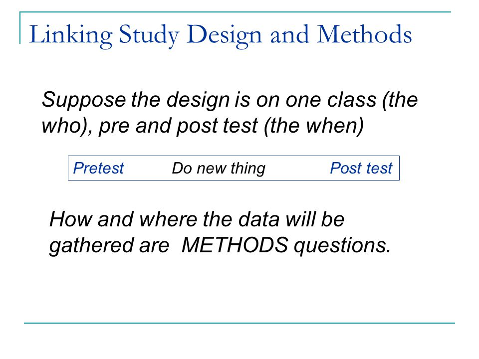 Linking Study Design and Methods Suppose the design is on one class (the who), pre and post test (the when) How and where the data will be gathered are METHODS questions.