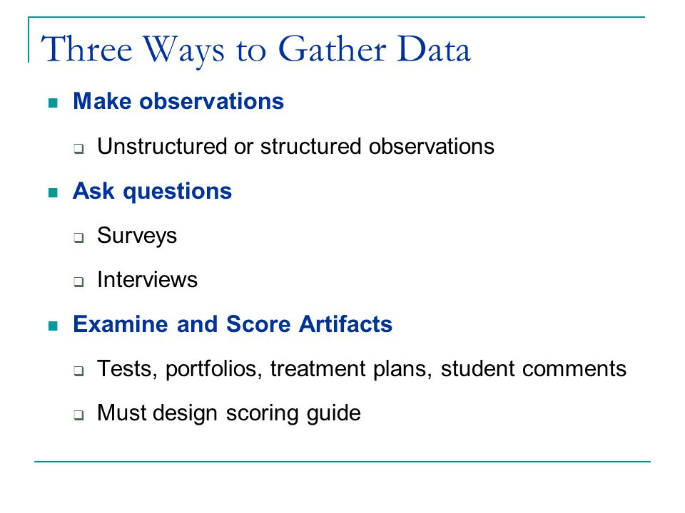 Three Ways to Gather Data Make observations  Unstructured or structured observations Ask questions  Surveys  Interviews Examine and Score Artifacts  Tests, portfolios, treatment plans, student comments  Must design scoring guide
