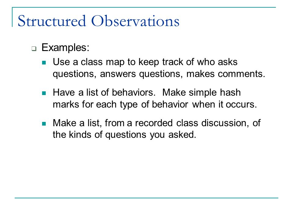 Structured Observations  Examples: Use a class map to keep track of who asks questions, answers questions, makes comments.