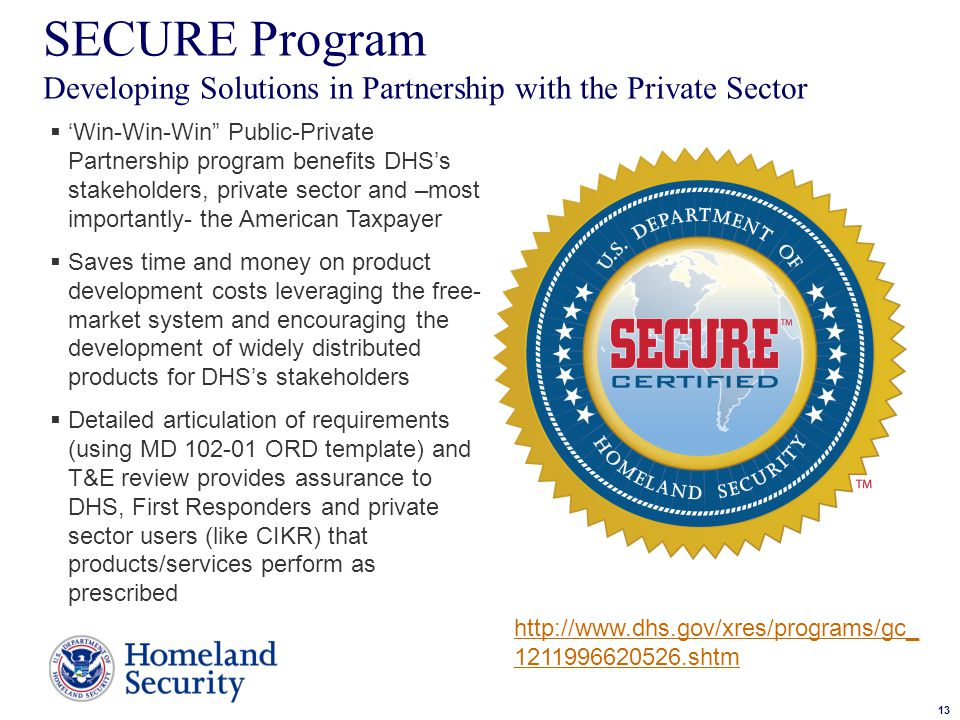 13 Sample Text SECURE Program Developing Solutions in Partnership with the Private Sector13  'Win-Win-Win Public-Private Partnership program benefits DHS's stakeholders, private sector and –most importantly- the American Taxpayer  Saves time and money on product development costs leveraging the free- market system and encouraging the development of widely distributed products for DHS's stakeholders  Detailed articulation of requirements (using MD 102-01 ORD template) and T&E review provides assurance to DHS, First Responders and private sector users (like CIKR) that products/services perform as prescribed http://www.dhs.gov/xres/programs/gc_ 1211996620526.shtm