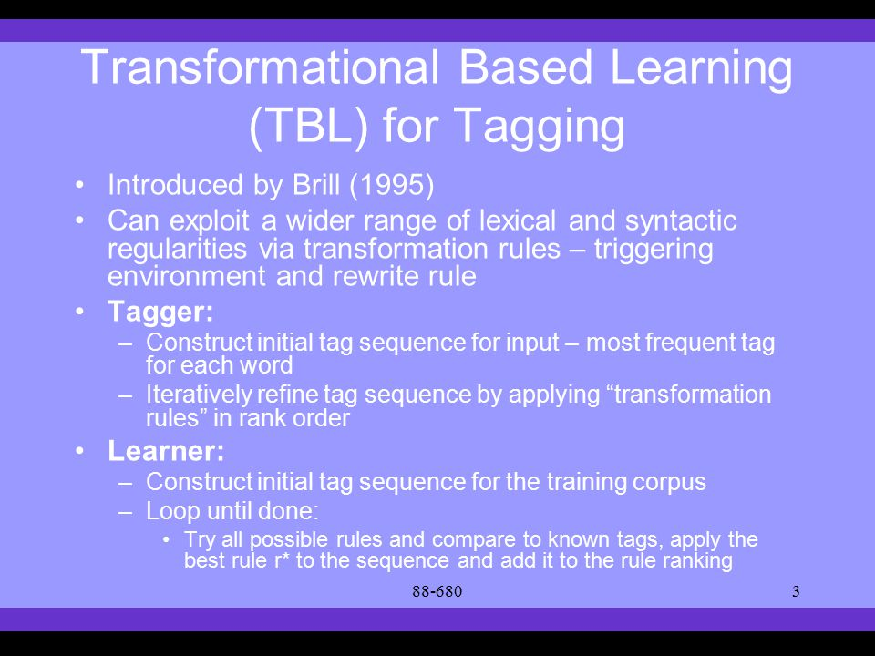 Syllabus Text Books Classes Reading Material Assignments Grades Links Forum Text Books Transformational Based Learning (TBL) for Tagging Introduced by Brill (1995) Can exploit a wider range of lexical and syntactic regularities via transformation rules – triggering environment and rewrite rule Tagger: –Construct initial tag sequence for input – most frequent tag for each word –Iteratively refine tag sequence by applying transformation rules in rank order Learner: –Construct initial tag sequence for the training corpus –Loop until done: Try all possible rules and compare to known tags, apply the best rule r* to the sequence and add it to the rule ranking