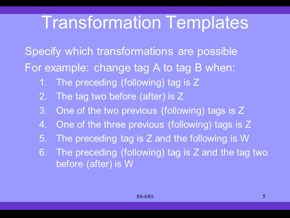 Syllabus Text Books Classes Reading Material Assignments Grades Links Forum Text Books Transformation Templates Specify which transformations are possible For example: change tag A to tag B when: 1.The preceding (following) tag is Z 2.The tag two before (after) is Z 3.One of the two previous (following) tags is Z 4.One of the three previous (following) tags is Z 5.The preceding tag is Z and the following is W 6.The preceding (following) tag is Z and the tag two before (after) is W