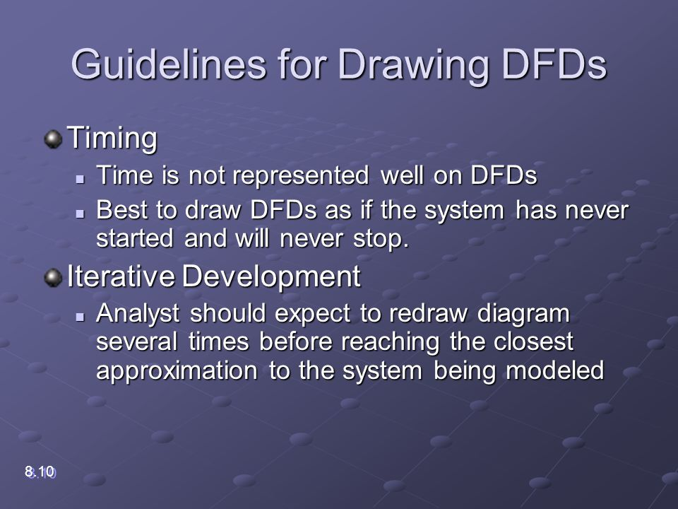 Guidelines for Drawing DFDs Timing Time is not represented well on DFDs Time is not represented well on DFDs Best to draw DFDs as if the system has never started and will never stop.