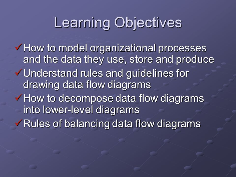 Learning Objectives How to model organizational processes and the data they use, store and produce How to model organizational processes and the data they use, store and produce Understand rules and guidelines for drawing data flow diagrams Understand rules and guidelines for drawing data flow diagrams How to decompose data flow diagrams into lower-level diagrams How to decompose data flow diagrams into lower-level diagrams Rules of balancing data flow diagrams Rules of balancing data flow diagrams