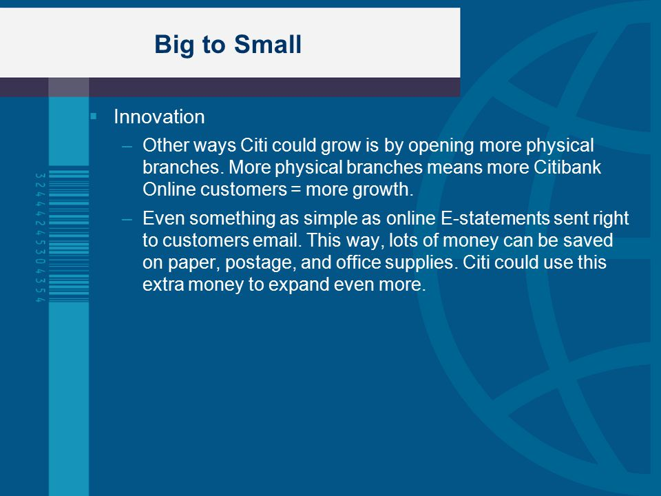 Big to Small  Innovation –Other ways Citi could grow is by opening more physical branches.