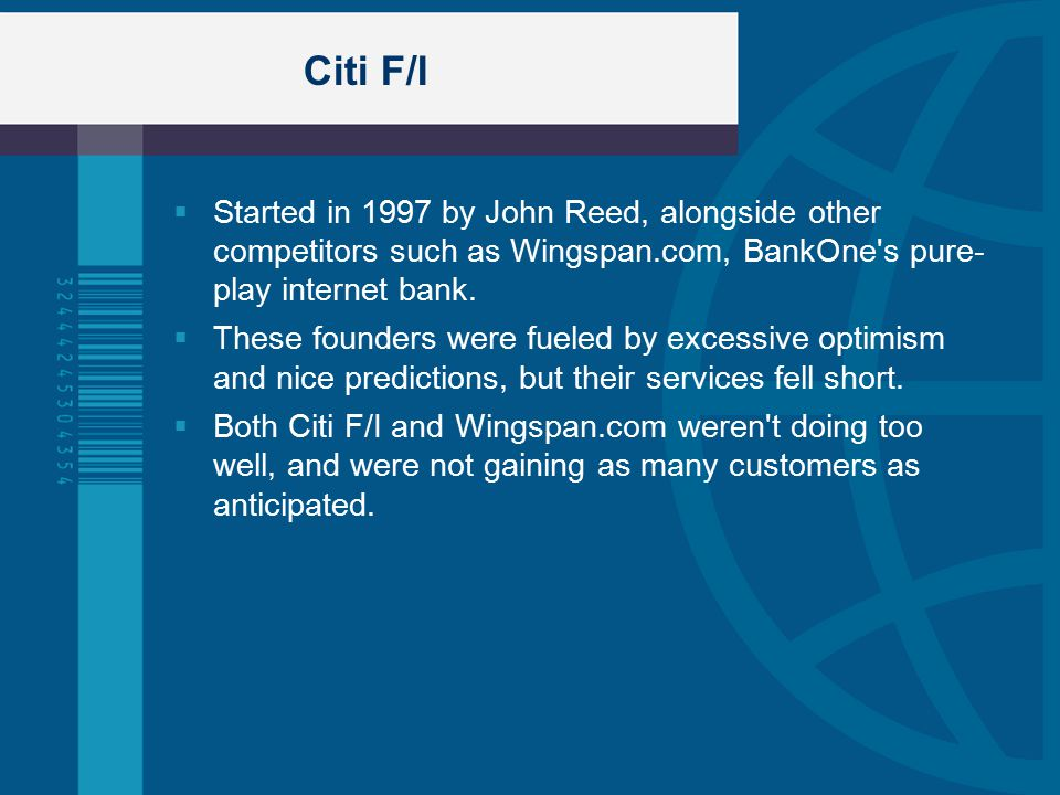 Citi F/I  Started in 1997 by John Reed, alongside other competitors such as Wingspan.com, BankOne s pure- play internet bank.