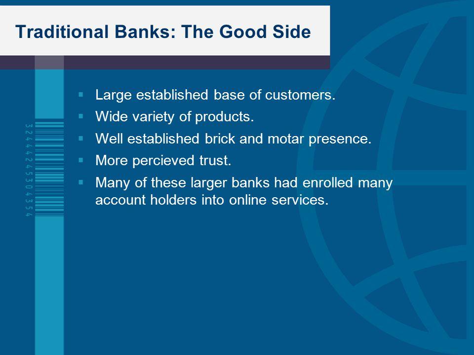 Traditional Banks: The Good Side  Large established base of customers.