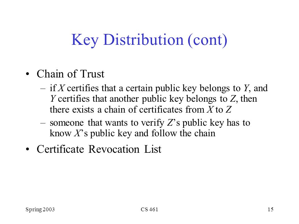 Spring 2003CS Key Distribution (cont) Chain of Trust –if X certifies that a certain public key belongs to Y, and Y certifies that another public key belongs to Z, then there exists a chain of certificates from X to Z –someone that wants to verify Z's public key has to know X's public key and follow the chain Certificate Revocation List