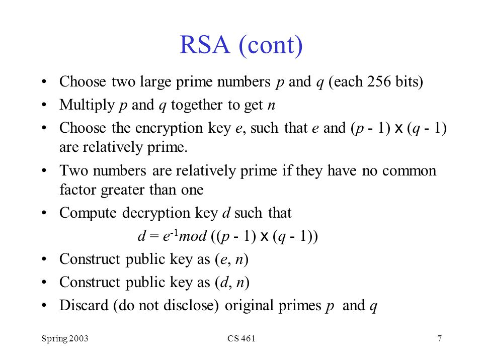 Spring 2003CS 4617 RSA (cont) Choose two large prime numbers p and q (each 256 bits) Multiply p and q together to get n Choose the encryption key e, such that e and (p - 1) x (q - 1) are relatively prime.