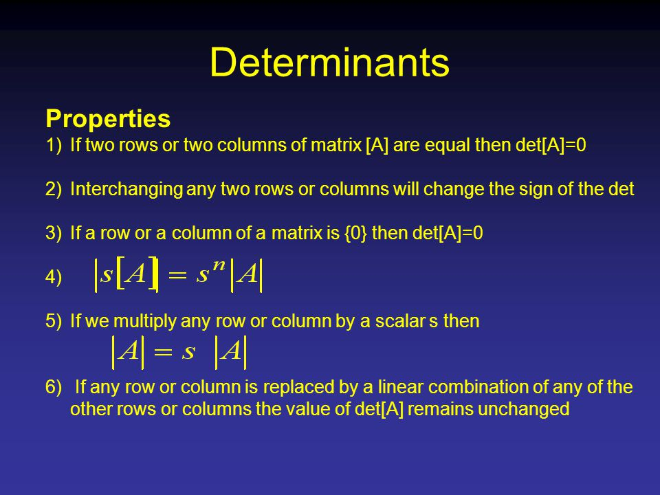 Determinants Properties 1)If two rows or two columns of matrix [A] are equal then det[A]=0 2)Interchanging any two rows or columns will change the sign of the det 3)If a row or a column of a matrix is {0} then det[A]=0 4) 5)If we multiply any row or column by a scalar s then 6) If any row or column is replaced by a linear combination of any of the other rows or columns the value of det[A] remains unchanged