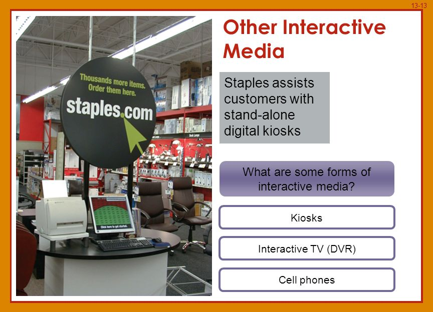 13-13 Kiosks Interactive TV (DVR) Cell phones Other Interactive Media Staples assists customers with stand-alone digital kiosks What are some forms of interactive media?