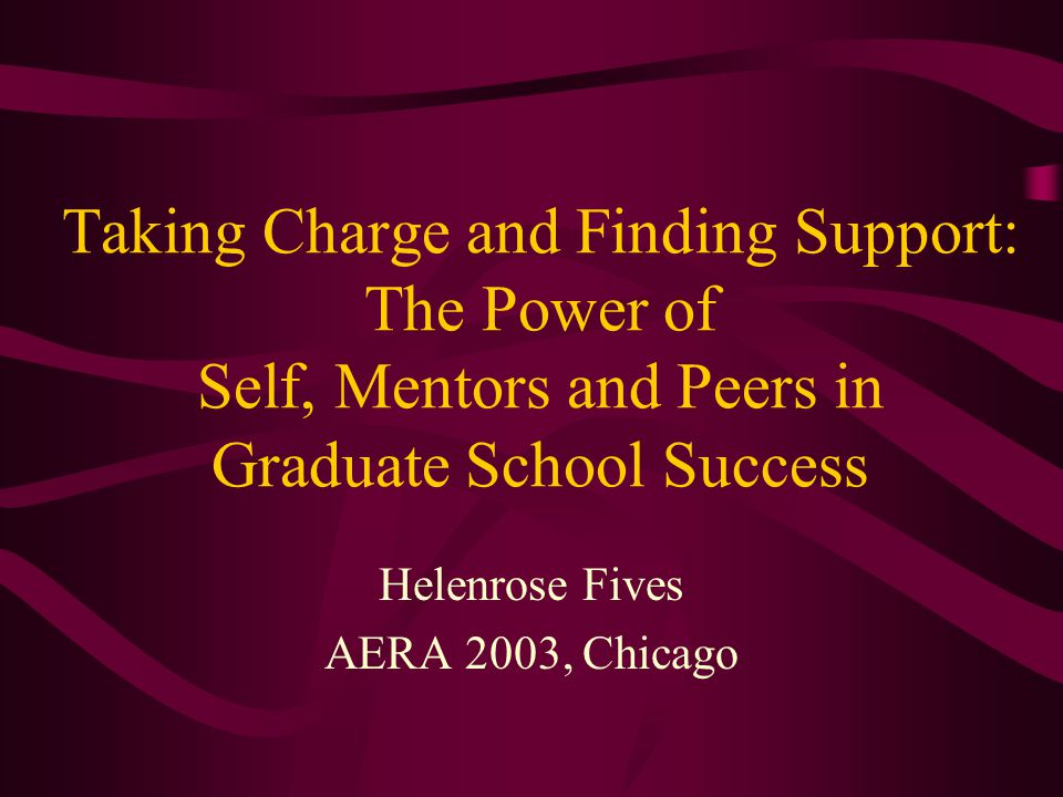 Taking Charge and Finding Support: The Power of Self, Mentors and Peers in Graduate School Success Helenrose Fives AERA 2003, Chicago