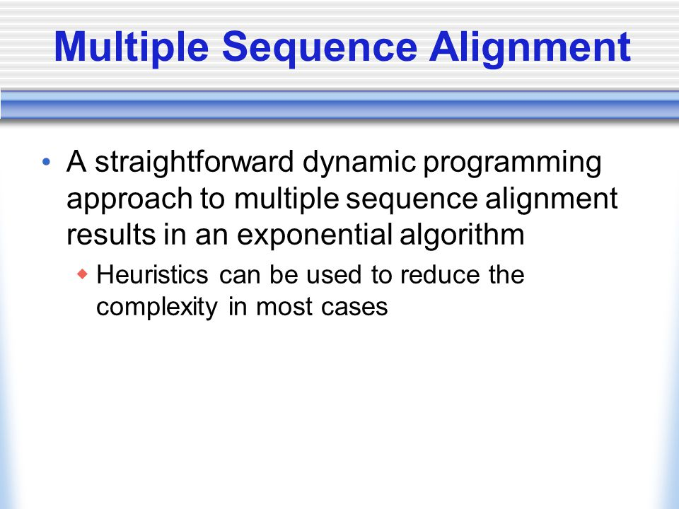 Multiple Sequence Alignment A straightforward dynamic programming approach to multiple sequence alignment results in an exponential algorithm  Heuristics can be used to reduce the complexity in most cases