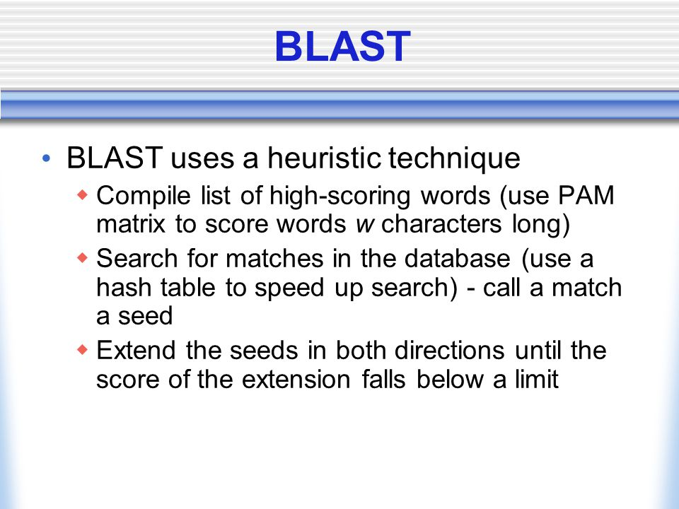 BLAST BLAST uses a heuristic technique  Compile list of high-scoring words (use PAM matrix to score words w characters long)  Search for matches in the database (use a hash table to speed up search) - call a match a seed  Extend the seeds in both directions until the score of the extension falls below a limit