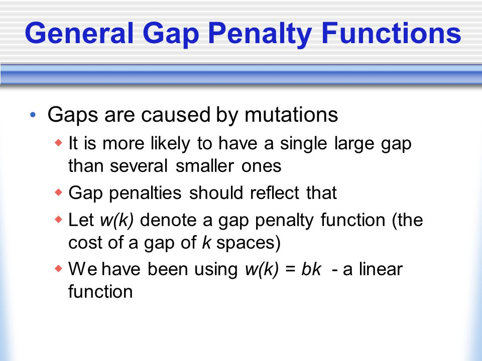 General Gap Penalty Functions Gaps are caused by mutations  It is more likely to have a single large gap than several smaller ones  Gap penalties should reflect that  Let w(k) denote a gap penalty function (the cost of a gap of k spaces)  We have been using w(k) = bk - a linear function