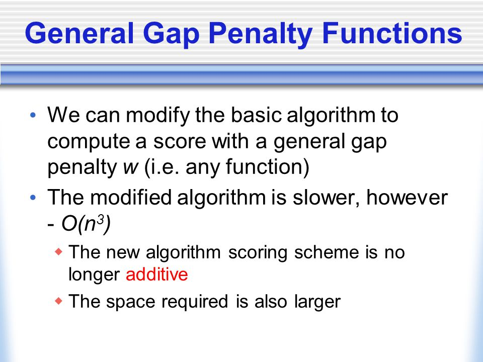 General Gap Penalty Functions We can modify the basic algorithm to compute a score with a general gap penalty w (i.e.