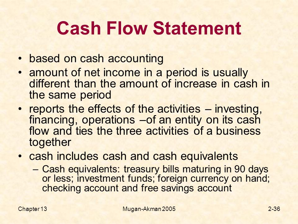 Chapter 13Mugan-Akman Cash Flow Statement based on cash accounting amount of net income in a period is usually different than the amount of increase in cash in the same period reports the effects of the activities – investing, financing, operations –of an entity on its cash flow and ties the three activities of a business together cash includes cash and cash equivalents –Cash equivalents: treasury bills maturing in 90 days or less; investment funds; foreign currency on hand; checking account and free savings account