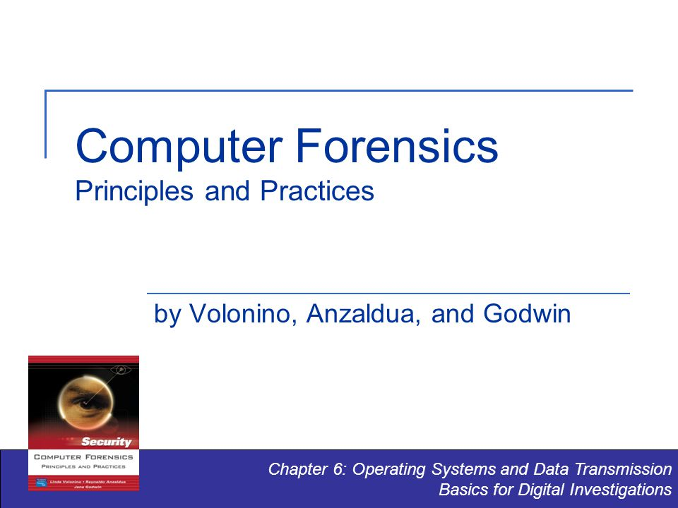 Computer Forensics Principles and Practices by Volonino, Anzaldua, and Godwin Chapter 6: Operating Systems and Data Transmission Basics for Digital Investigations