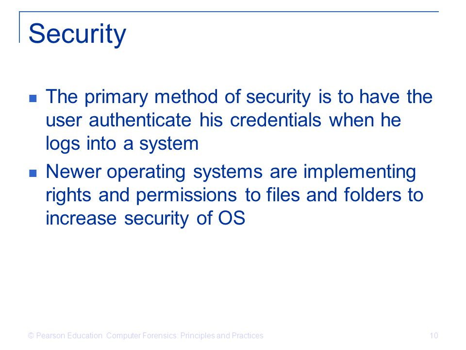 © Pearson Education Computer Forensics: Principles and Practices 10 Security The primary method of security is to have the user authenticate his credentials when he logs into a system Newer operating systems are implementing rights and permissions to files and folders to increase security of OS