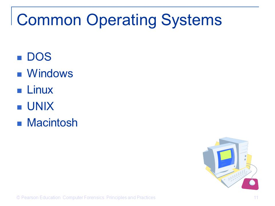 © Pearson Education Computer Forensics: Principles and Practices 11 Common Operating Systems DOS Windows Linux UNIX Macintosh