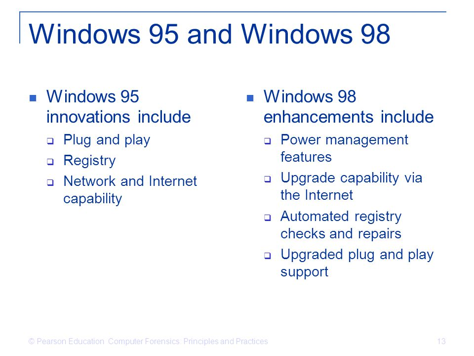 © Pearson Education Computer Forensics: Principles and Practices 13 Windows 95 and Windows 98 Windows 95 innovations include  Plug and play  Registry  Network and Internet capability Windows 98 enhancements include  Power management features  Upgrade capability via the Internet  Automated registry checks and repairs  Upgraded plug and play support