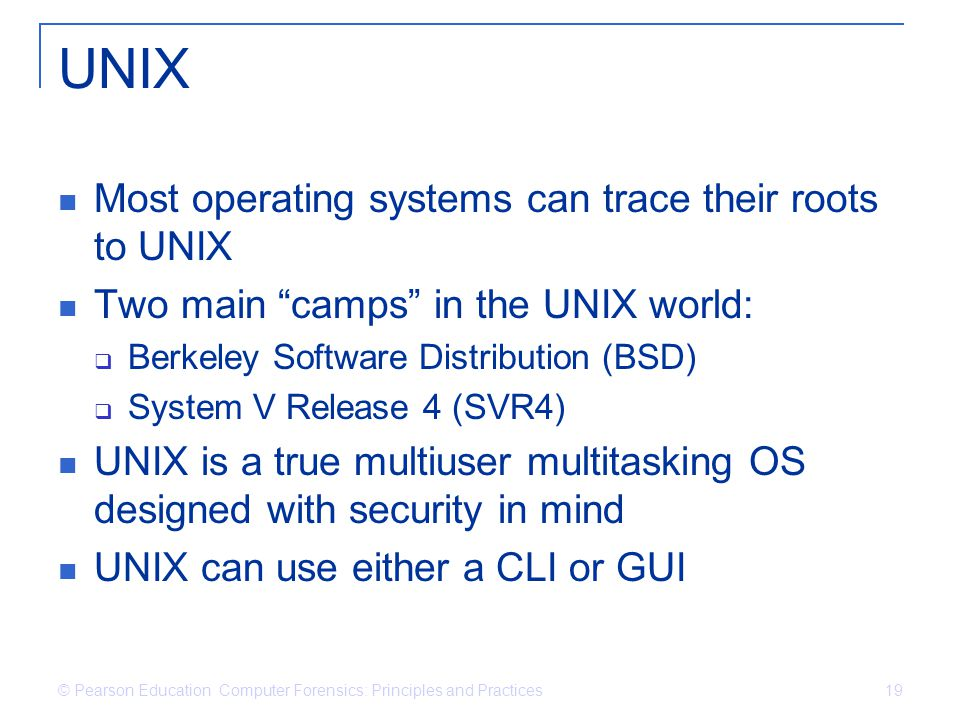 © Pearson Education Computer Forensics: Principles and Practices 19 UNIX Most operating systems can trace their roots to UNIX Two main camps in the UNIX world:  Berkeley Software Distribution (BSD)  System V Release 4 (SVR4) UNIX is a true multiuser multitasking OS designed with security in mind UNIX can use either a CLI or GUI