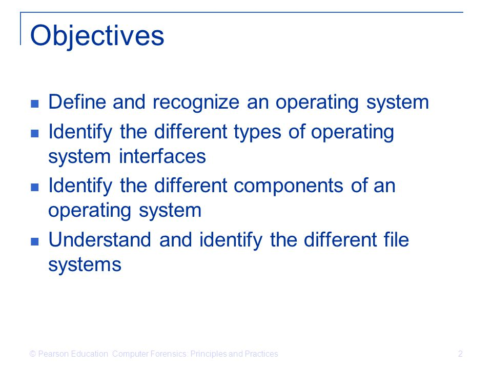 © Pearson Education Computer Forensics: Principles and Practices 2 Objectives Define and recognize an operating system Identify the different types of operating system interfaces Identify the different components of an operating system Understand and identify the different file systems