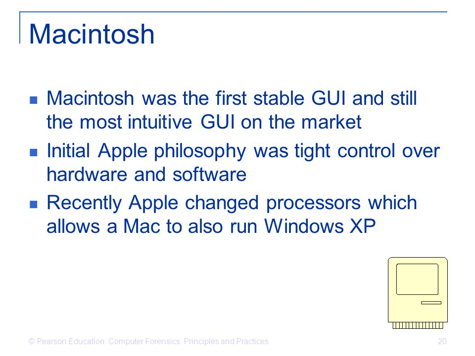 © Pearson Education Computer Forensics: Principles and Practices 20 Macintosh Macintosh was the first stable GUI and still the most intuitive GUI on the market Initial Apple philosophy was tight control over hardware and software Recently Apple changed processors which allows a Mac to also run Windows XP