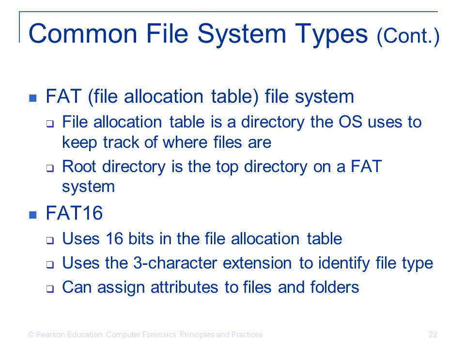 © Pearson Education Computer Forensics: Principles and Practices 22 Common File System Types (Cont.) FAT (file allocation table) file system  File allocation table is a directory the OS uses to keep track of where files are  Root directory is the top directory on a FAT system FAT16  Uses 16 bits in the file allocation table  Uses the 3-character extension to identify file type  Can assign attributes to files and folders