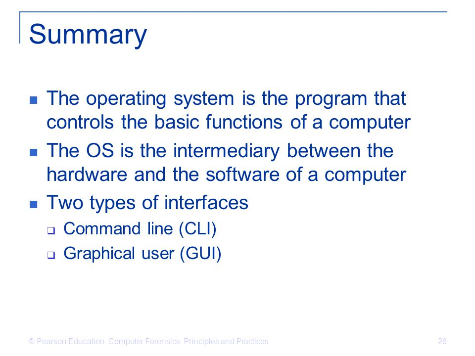 © Pearson Education Computer Forensics: Principles and Practices 26 Summary The operating system is the program that controls the basic functions of a computer The OS is the intermediary between the hardware and the software of a computer Two types of interfaces  Command line (CLI)  Graphical user (GUI)
