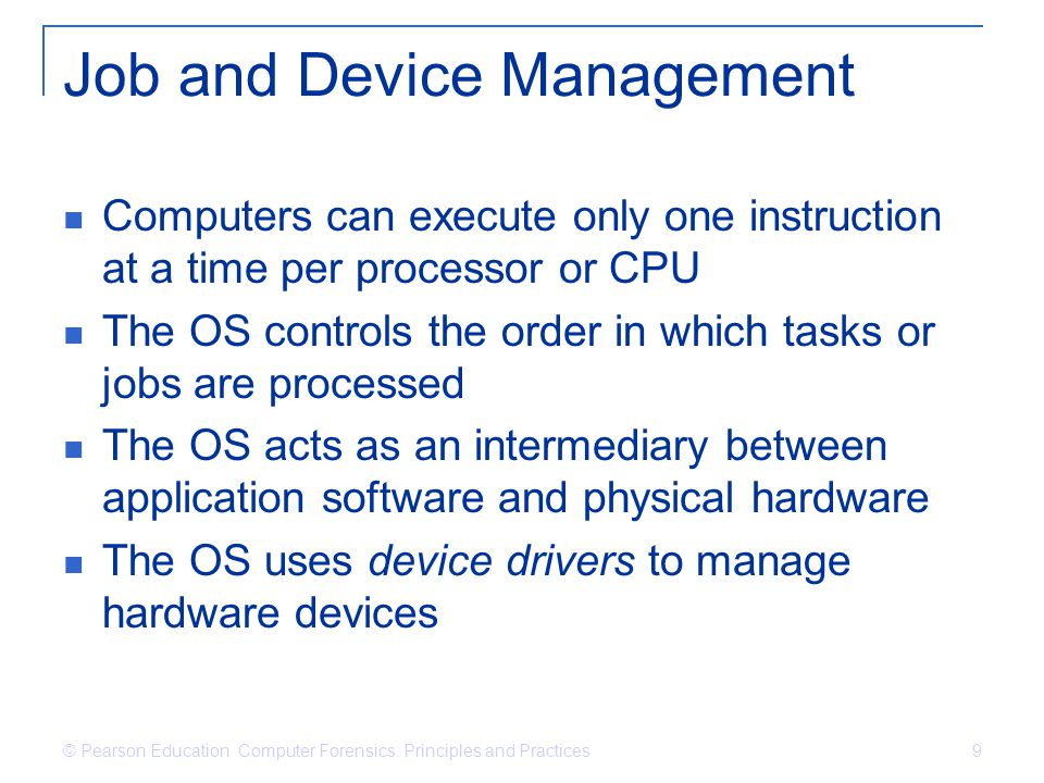 © Pearson Education Computer Forensics: Principles and Practices 9 Job and Device Management Computers can execute only one instruction at a time per processor or CPU The OS controls the order in which tasks or jobs are processed The OS acts as an intermediary between application software and physical hardware The OS uses device drivers to manage hardware devices