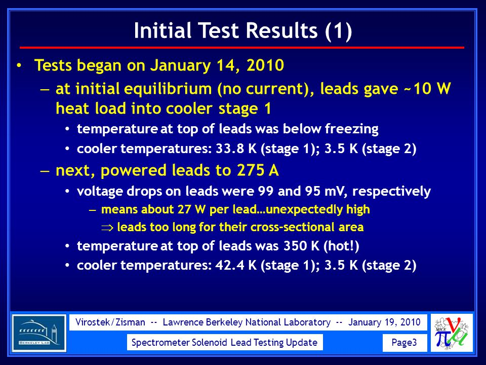 Virostek/Zisman -- Lawrence Berkeley National Laboratory -- January 19, 2010 Spectrometer Solenoid Lead Testing Update Page3 Initial Test Results (1) Tests began on January 14, 2010 – at initial equilibrium (no current), leads gave ~10 W heat load into cooler stage 1 temperature at top of leads was below freezing cooler temperatures: 33.8 K (stage 1); 3.5 K (stage 2) – next, powered leads to 275 A voltage drops on leads were 99 and 95 mV, respectively – means about 27 W per lead…unexpectedly high  leads too long for their cross-sectional area temperature at top of leads was 350 K (hot!) cooler temperatures: 42.4 K (stage 1); 3.5 K (stage 2)