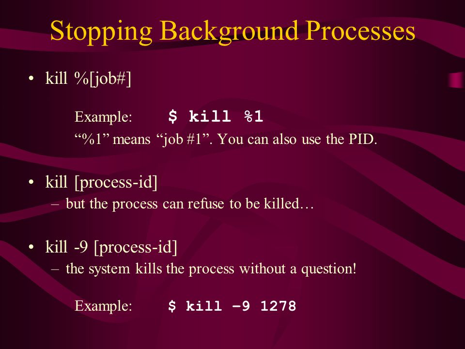 Stopping Background Processes kill %[job#] Example: $ kill %1 %1 means job #1 .