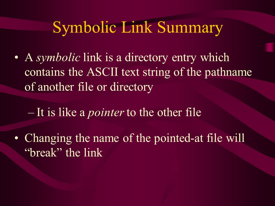 Symbolic Link Summary A symbolic link is a directory entry which contains the ASCII text string of the pathname of another file or directory –It is like a pointer to the other file Changing the name of the pointed-at file will break the link