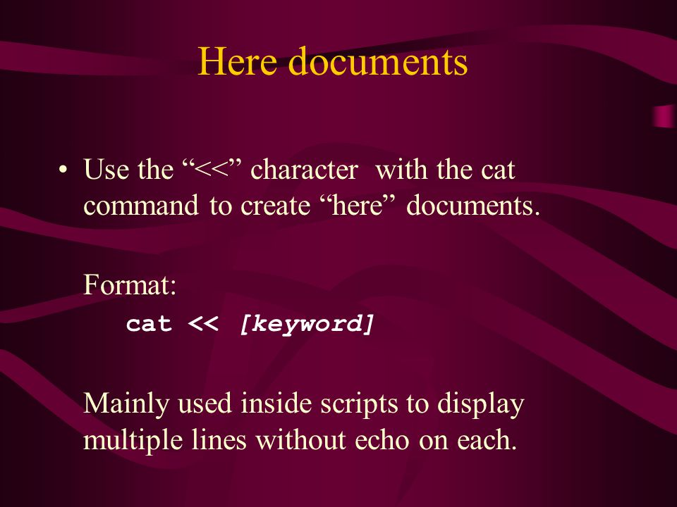 Here documents Use the << character with the cat command to create here documents.