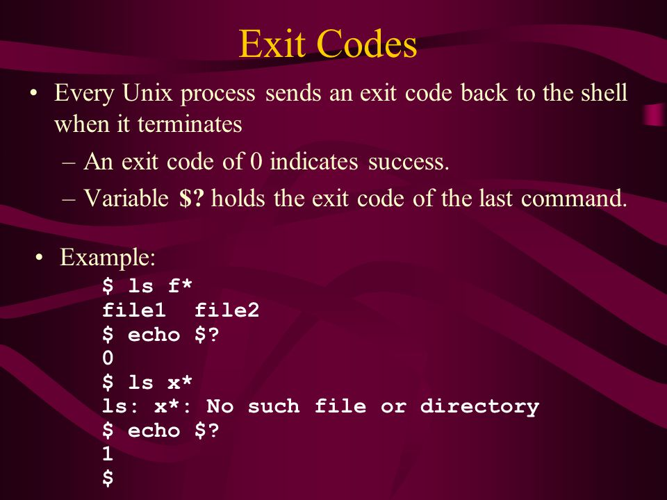 Exit Codes Every Unix process sends an exit code back to the shell when it terminates –An exit code of 0 indicates success.