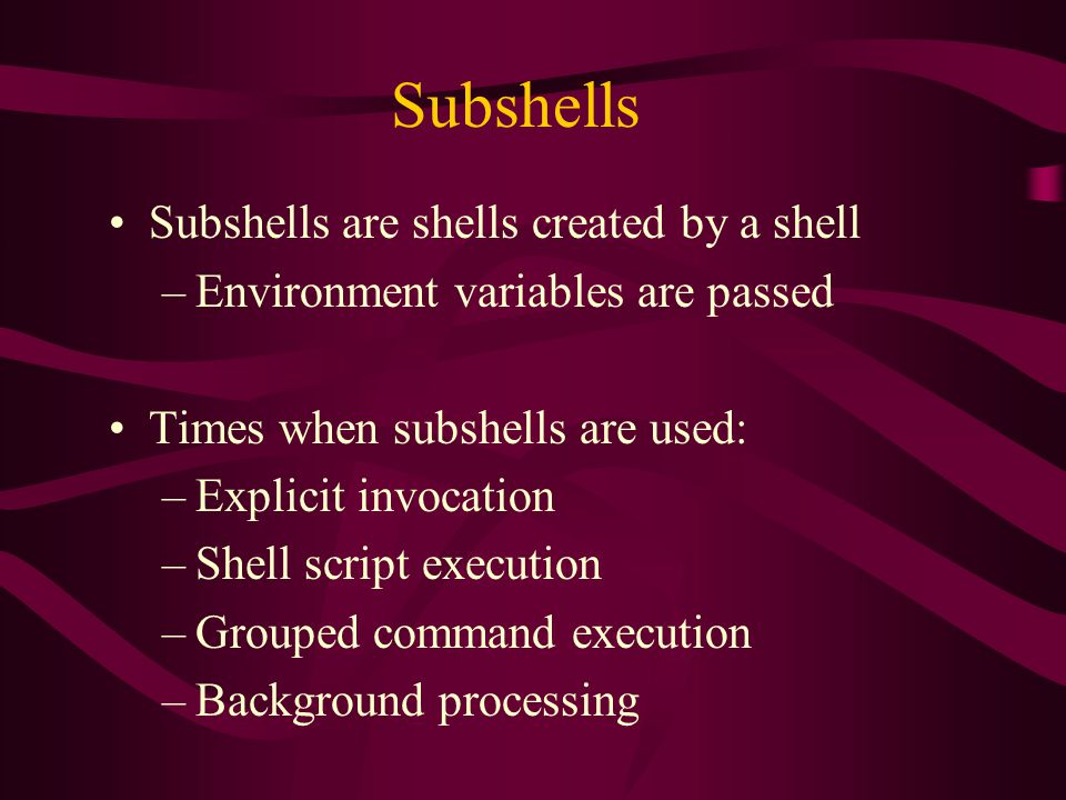 Subshells Subshells are shells created by a shell –Environment variables are passed Times when subshells are used: –Explicit invocation –Shell script execution –Grouped command execution –Background processing