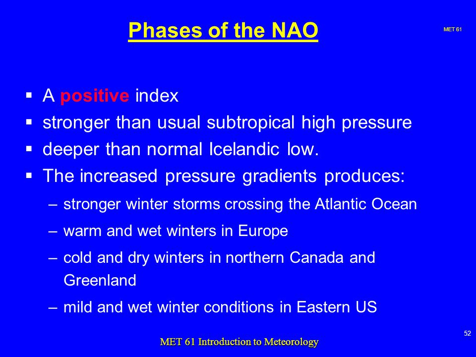 MET MET 61 Introduction to Meteorology Phases of the NAO  A positive index  stronger than usual subtropical high pressure  deeper than normal Icelandic low.