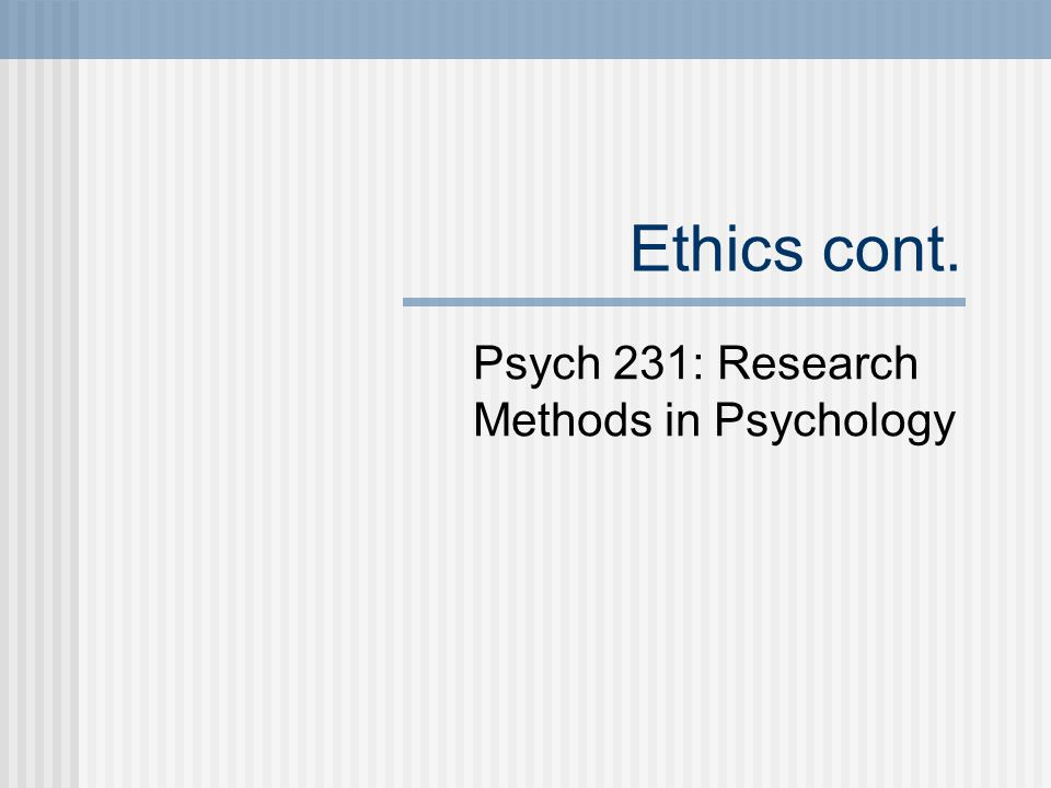 Ethics cont. Psych 231: Research Methods in Psychology