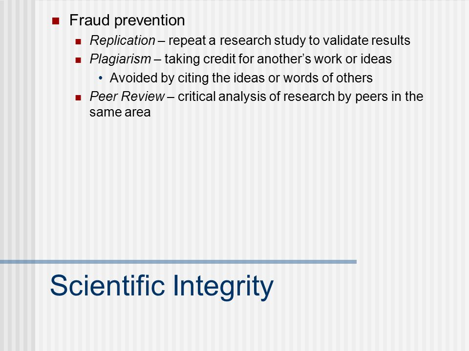 Scientific Integrity Fraud prevention Replication – repeat a research study to validate results Plagiarism – taking credit for another's work or ideas Avoided by citing the ideas or words of others Peer Review – critical analysis of research by peers in the same area