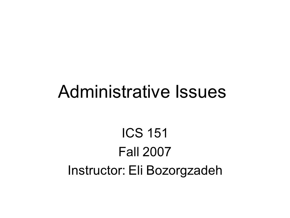 Administrative Issues ICS 151 Fall 2007 Instructor: Eli Bozorgzadeh
